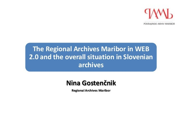 The Regional Archives Maribor in WEB2.0 and the overall situation in Slovenian                archives            Nina Gos...