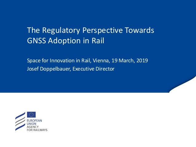 The Regulatory Perspective Towards GNSS Adoption in Rail Space for Innovation in Rail, Vienna, 19 March, 2019 Josef Doppel...