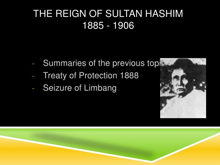 The Reign of Sultan Hashim1885 - 1906 Summaries of the previous topics Treaty of Protection 1888 Seizure of Limbang