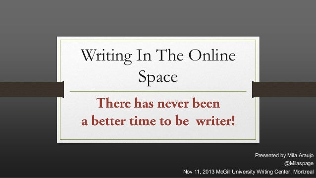 Writing In The Online Space  Presented by Mila Araujo @Milaspage Nov 11, 2013 McGill University Writing Center, Montreal