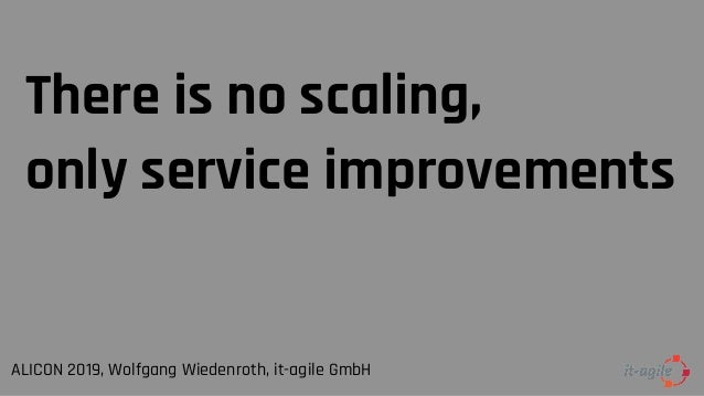 There is no scaling, only service improvements ALICON 2019, Wolfgang Wiedenroth, it-agile GmbH