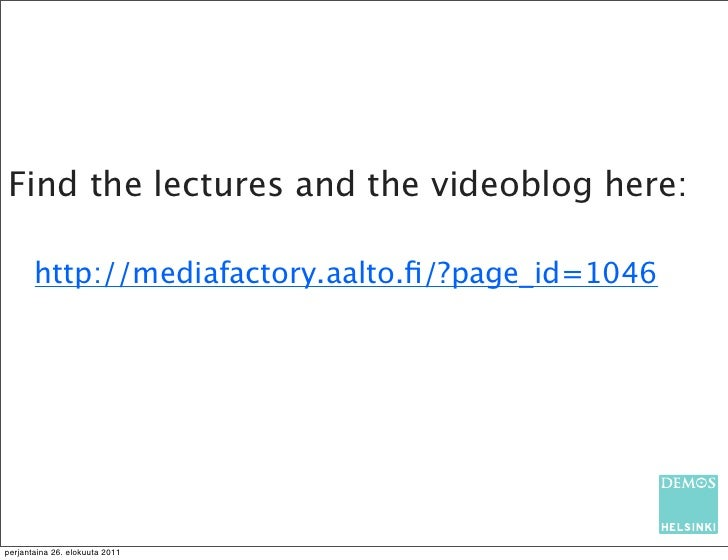 Find the lectures and the videoblog here:       http://mediafactory.aalto.fi/?page_id=1046perjantaina 26. elokuuta 2011