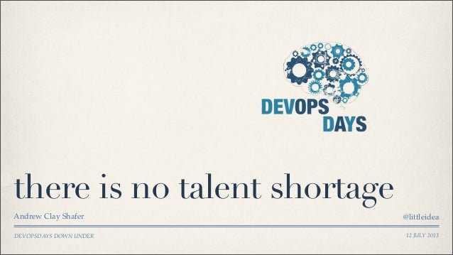 DEVOPSDAYS DOWN UNDER there is no talent shortage Andrew Clay Shafer @littleidea 12 JULY 2013