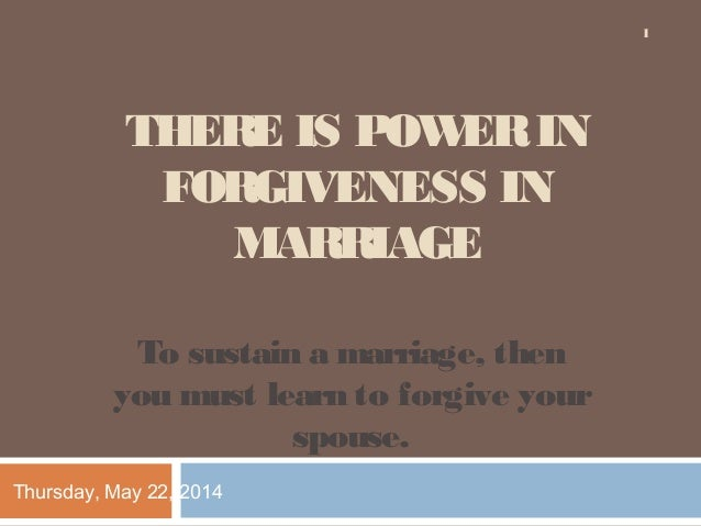 THERE IS POWERIN FORGIVENESS IN MARRIAGE To sustain a marriage, then you must learn to forgive your spouse. Thursday, May ...