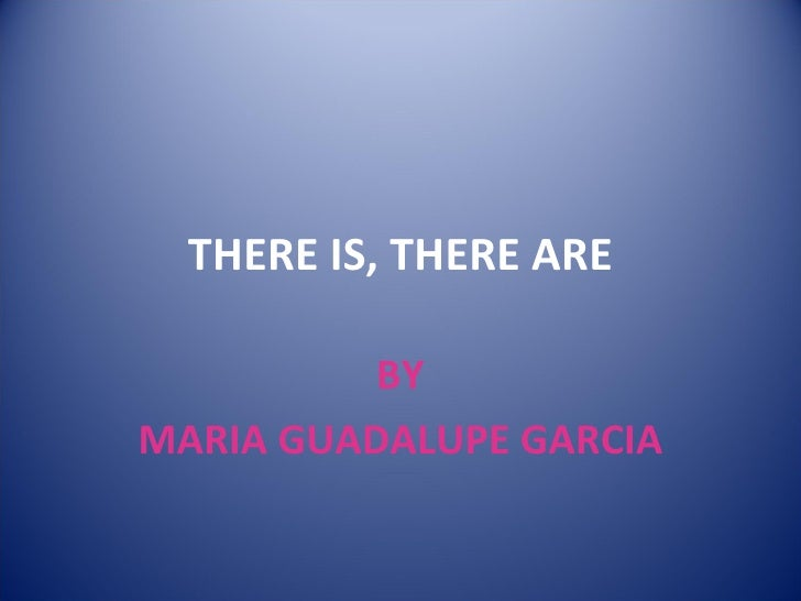THERE IS, THERE ARE BY MARIA GUADALUPE GARCIA