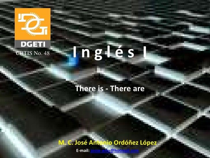 I n g l é s  I<br />Thereis - There are<br />CBTIS No. 48<br />M. C. José Antonio Ordóñez López<br />E-mail: josse-anlo@ho...