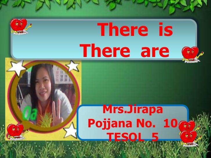 There isThere are  Mrs.JirapaPojjana No. 10   TESOL 5