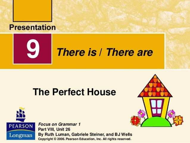 There is / There are The Perfect House 9 Focus on Grammar 1 Part VIII, Unit 26 By Ruth Luman, Gabriele Steiner, and BJ Wel...