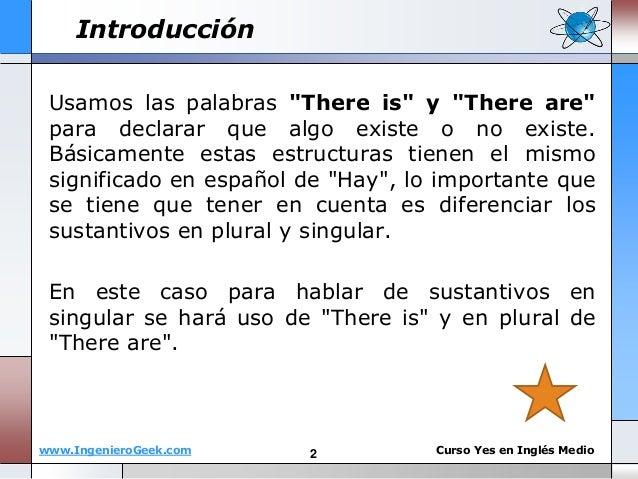 "www.IngenieroGeek.com Curso Yes en Ingl�s Medio Introducci�n Usamos las palabras ""There is"" y ""There are"" para declarar qu..."
