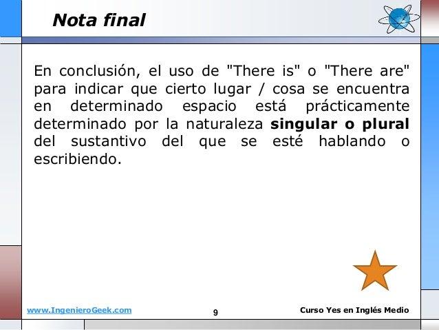 "www.IngenieroGeek.com Curso Yes en Ingl�s Medio Nota final En conclusi�n, el uso de ""There is"" o ""There are"" para indicar ..."