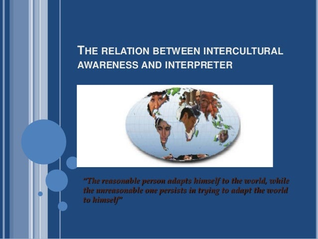 "THE RELATION BETWEEN INTERCULTURALAWARENESS AND INTERPRETER""The reasonable person adapts himself to the world, whilethe un..."