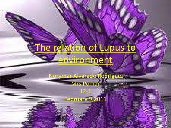 Therelation of Lupus toenvironment<br />Norymar Alvarado Rodríguez<br />Mrs.Pomar<br />12-1<br />February 9,2011<br />