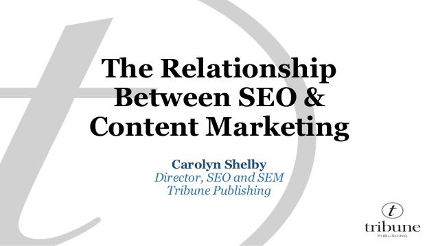 The Relationship  Between SEO &  Content Marketing  Carolyn Shelby  Director, SEO and SEM  Tribune Publishing