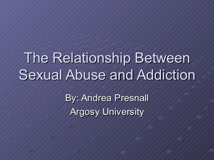 The Relationship Between Sexual Abuse and Addiction  By: Andrea Presnall Argosy University