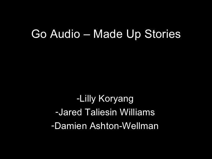 <ul><li>Lilly Koryang </li></ul><ul><li>Jared Taliesin Williams </li></ul><ul><li>Damien Ashton-Wellman </li></ul>Go Audio...