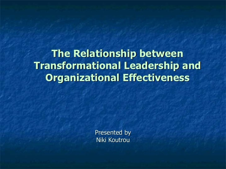 The Relationship between Transformational Leadership and Organizational Effectiveness Presented by Niki Koutrou