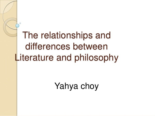 The relationships and   differences betweenLiterature and philosophy         Yahya choy