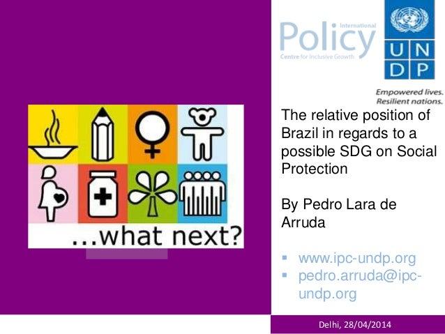 Delhi, 28/04/2014 The relative position of Brazil in regards to a possible SDG on Social Protection By Pedro Lara de Arrud...
