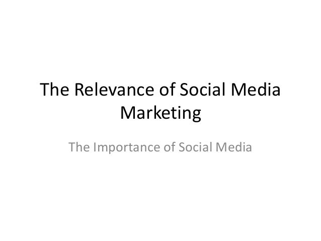 The Relevance of Social Media Marketing The Importance of Social Media
