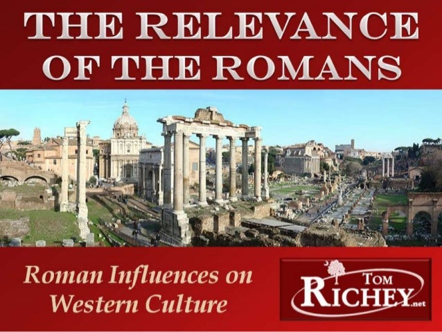 The Relevance of the Romans: RomanInfluences on Western CultureA Presentation by Tom Richey (TomRichey.net)