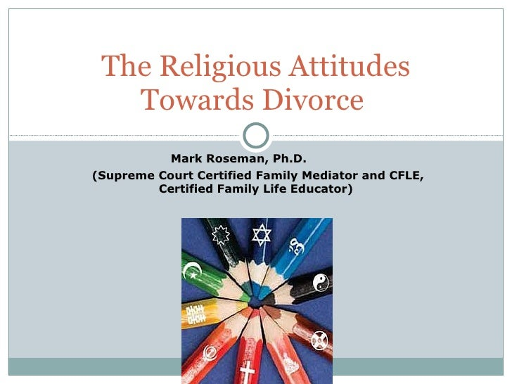 Mark Roseman, Ph.D.  (Supreme Court Certified Family Mediator and CFLE, Certified Family Life Educator) The Religious Atti...