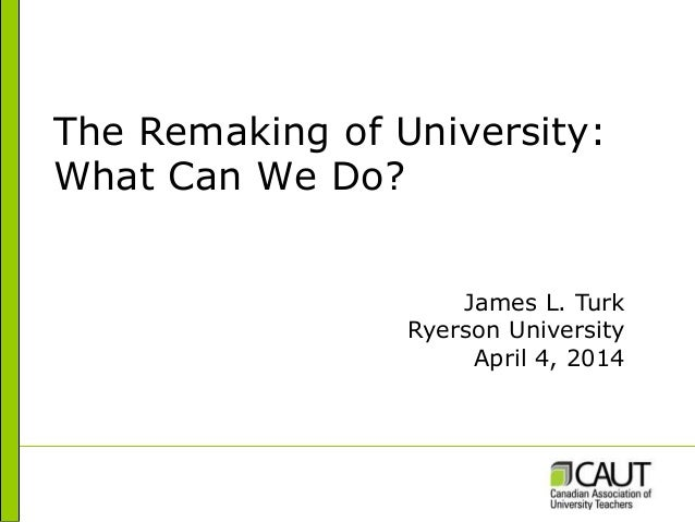 The Remaking of University: What Can We Do? James L. Turk Ryerson University April 4, 2014
