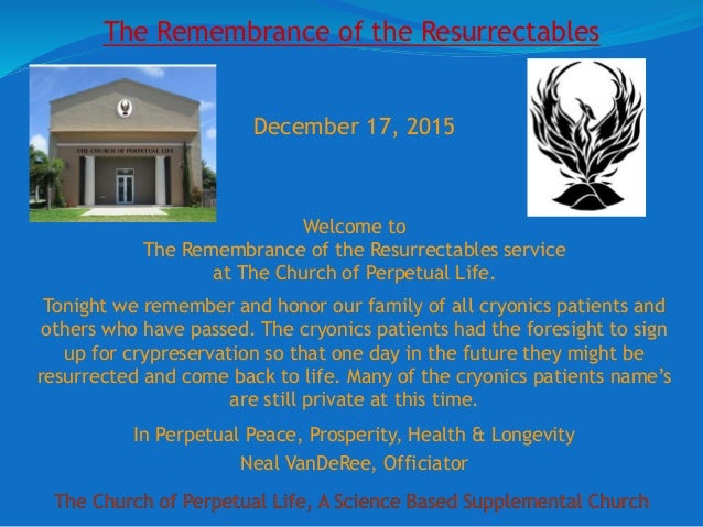 The Church of Perpetual Life, A Science Based Supplemental Church December 17, 2015 Welcome to The Remembrance of the Resu...