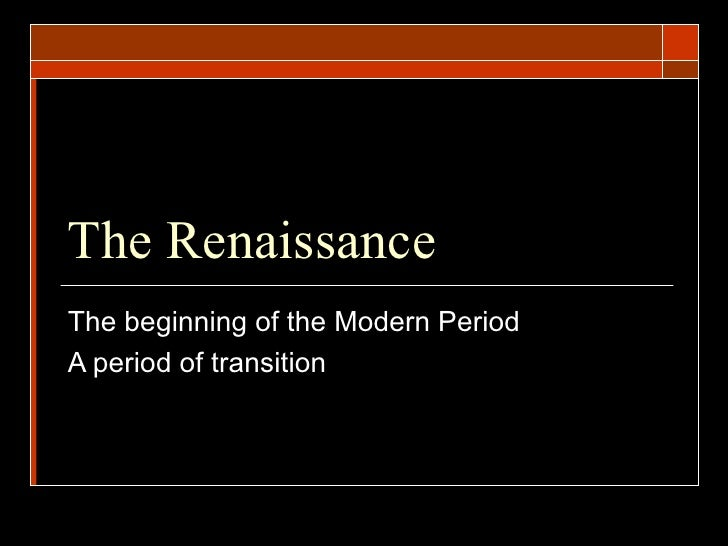 The Renaissance  The beginning of the Modern Period A period of transition