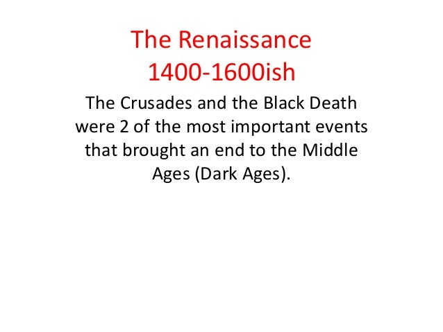 The Renaissance       1400-1600ish The Crusades and the Black Deathwere 2 of the most important events that brought an end...