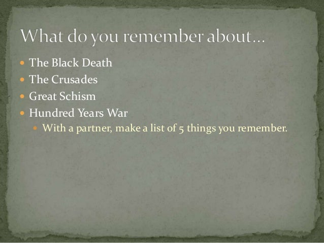  The Black Death The Crusades Great Schism Hundred Years War   With a partner, make a list of 5 things you remember.