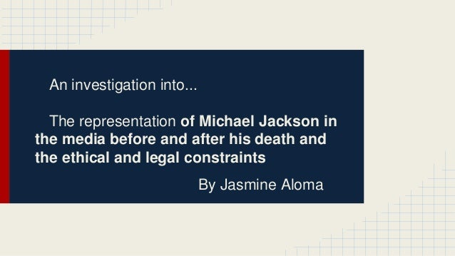 An investigation into... The representation of Michael Jackson in the media before and after his death and the ethical and...