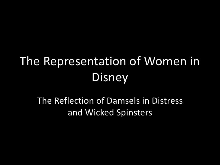 The Representation of Women in Disney <br />The Reflection of Damsels in Distress and Wicked Spinsters<br />