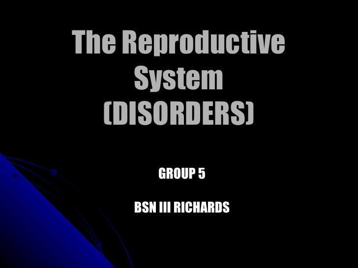 The Reproductive System (DISORDERS) GROUP 5 BSN III RICHARDS