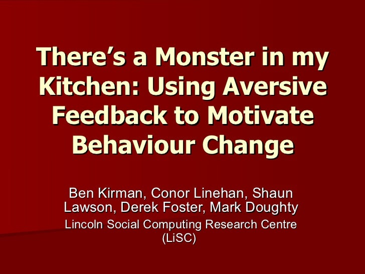There's a Monster in my Kitchen: Using Aversive Feedback to Motivate Behaviour Change Ben Kirman, Conor Linehan, Shaun Law...