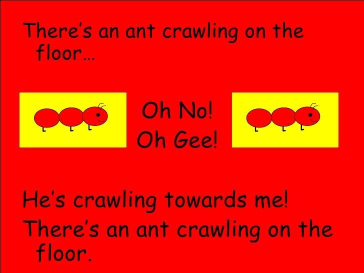 <ul><li>There's an ant crawling on the floor… </li></ul><ul><li>Oh No!  </li></ul><ul><li>Oh Gee!  </li></ul><ul><li>He's ...