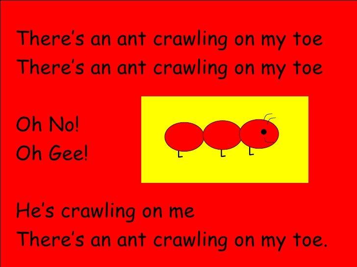 <ul><li>There's an ant crawling on my toe </li></ul><ul><li>There's an ant crawling on my toe </li></ul><ul><li>Oh No! </l...