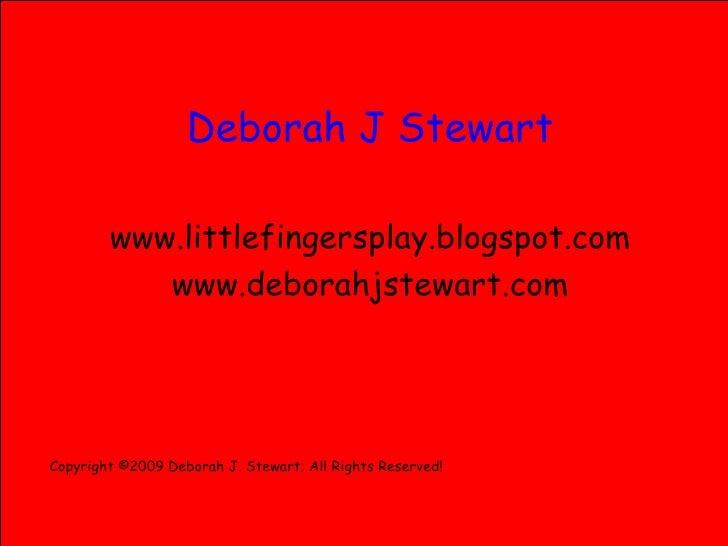 <ul><li>Deborah J Stewart </li></ul><ul><li>www.littlefingersplay.blogspot.com </li></ul><ul><li>www.deborahjstewart.com <...