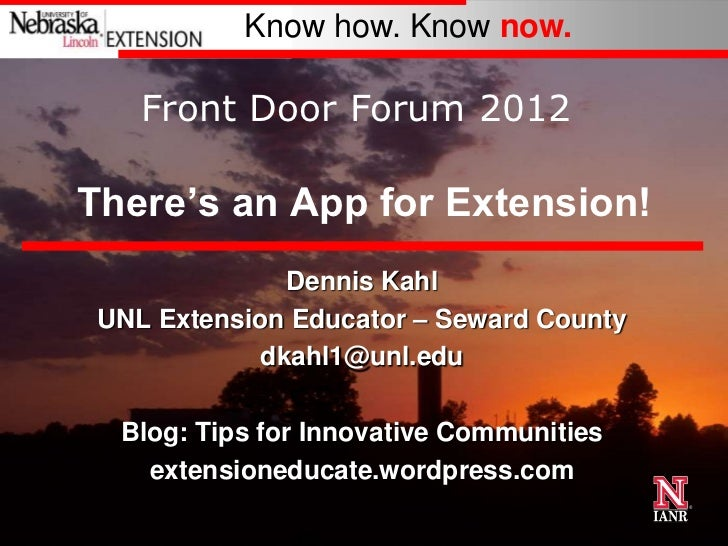 Know how. Know now.    Front Door Forum 2012There's an App for Extension!               Dennis Kahl UNL Extension Educator...
