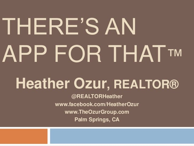 THERE'S ANAPP FOR THAT™Heather Ozur, REALTOR®@REALTORHeatherwww.facebook.com/HeatherOzurwww.TheOzurGroup.comPalm Springs, CA
