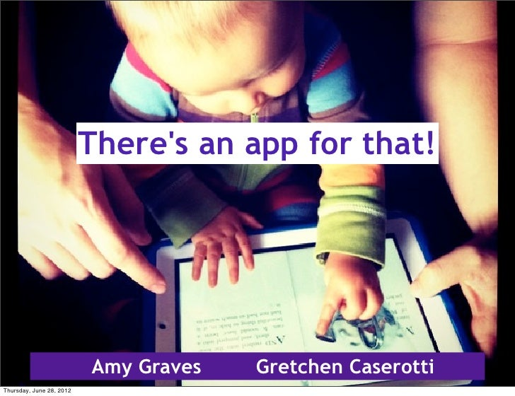 Theres an app for that!                          Amy Graves   Gretchen CaserottiThursday, June 28, 2012