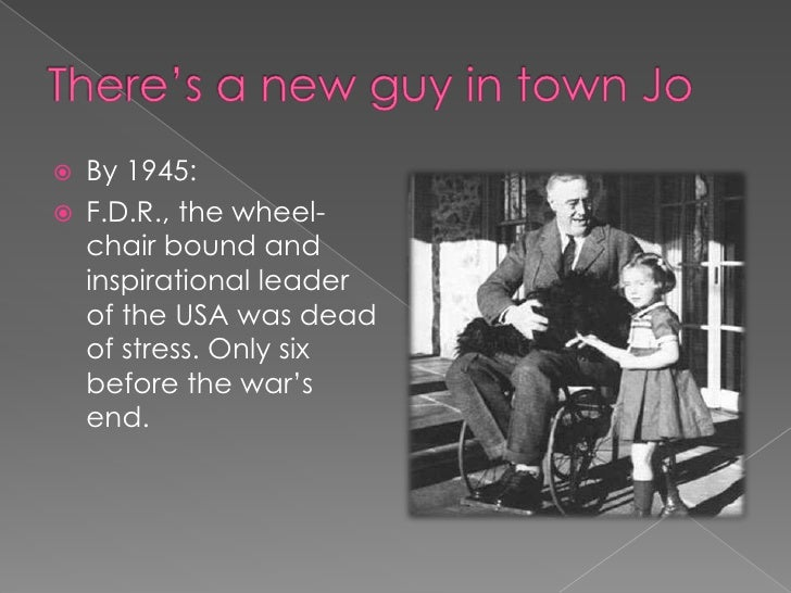 There's a new guy in town Jo<br />By 1945:<br />F.D.R., the wheel-chair bound and inspirational leader of the USA was dead...