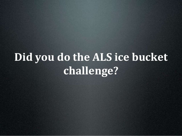 Did you do the ALS ice bucket challenge?