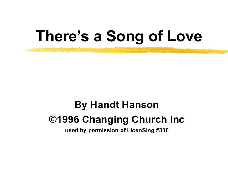 There's a Song of Love By Handt Hanson ©1996 Changing Church Inc used by permission of LicenSing #330