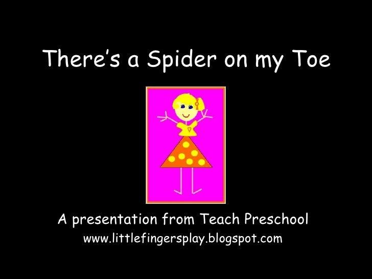 There's a Spider on my Toe A presentation from Teach Preschool www.littlefingersplay.blogspot.com