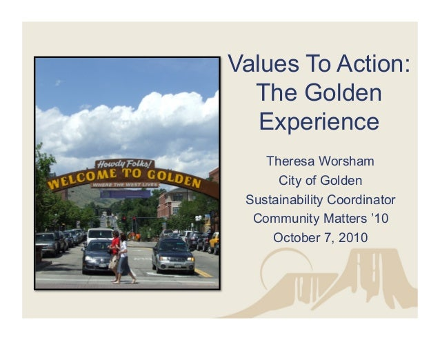 Values To Action: The Golden Experience Theresa Worsham City of Golden Sustainability Coordinator Community Matters '10 Oc...