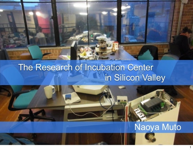 The Research of Incubation Center                     in Silicon Valley                              Naoya Muto           ...