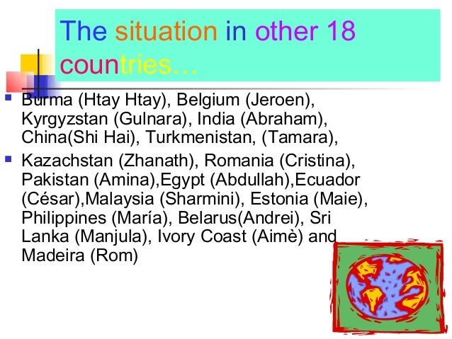 The situation in other 18 countries…  Burma (Htay Htay), Belgium (Jeroen), Kyrgyzstan (Gulnara), India (Abraham), China(S...