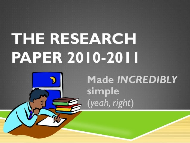 THE RESEARCH PAPER 2010-2011 Made INCREDIBLY simple (yeah, right)