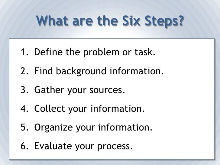 What are the Six Steps?<br />Define the problem or task.<br />Find background information.<br />Gather your sources.<br />...