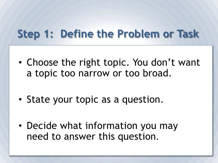 Step 1:  Define the Problem or Task<br />Choose the right topic. You don't want a topic too narrow or too broad.<br />Stat...
